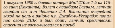 """(из рассказа участника М.Правдивца): """"1 августа 1980 года полк понёс первую боевую потерю. При нанесении удара по цели в районе Джабаль-Уссирадж (в 8 км севернее Баграма) погиб старший лётчик нашей эскадрильи гв. ст. л-т Виктор Чешенко, выпускник Харьковского ВВАУЛ 1976 года. Это произошло совсем рядом с аэродромом, перед входом в Парминское ущелье*. Удар наносили два звена. Пара Чешенко (Чешенко – ведущий, Иван Черненко – ведомый) была второй в первом звене. Зарядка у них была по 2хНУР С-24, и по 2хОФАБ-250-270. При заходе в атаку первого звена, второе звено находилось значительно выше, первого и ждало своей очереди для удара. При выполнении первого захода (на пуски С-24) Виктор дал команду Ивану Черненко отстать, что бы тот «отпустил» его вперёд, увеличив дистанцию до его самолёта. Так они договаривались делать ещё на земле, при подготовке на пуски ракет С-24 парой, чтобы на боевом курсе ведущий не мешал ведомому лучше прицелится. Но в данном случае надо было уже практически почти распускать пару, чтобы исключить поражение на БК ракетами ведомого самолёта ведущего. Поэтому, когда Черненко только вводил в пикирование, Чешенко уже выводил из пике. После пуска С-24, Черненко вышел из пикирования горкой, но своего ведущего ни слева, ни справа не обнаружил. Начал запрашивать по радио, но тот не отвечал. Иван запрашивал Виктора снова и снова, пока РП, гв. п/п-к Хохлов, не сказал в эфир, что на экранах локаторов отметки от самолёта Чешенко он не наблюдает. ...По результатам осмотра было установлено, что очередь пуль (от автомата или пулемёта) прошла от кабины лётчика, по накладному топливному баку и до конца киля. По всей вероятности лётчик был убит в кабине этой очередью на выводе из пикирования ещё до падения самолёта. Впоследствии это подтвердилось и по показаниям пленного «духа». Он рассказал, что вся их банда (численностью около 50 человек) вела огонь по самолёту со склонов горы «китайским методом» (так их обучали китайские инструктора при ведении огня по скоростным"""