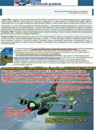 """""""неудобно как-то получается"""" - зам.командира 927иап """"не в курсе"""" о результатах попадания в воздухе еще в 5-ть самолетов у еще 5-х летчиков, которым ПОВЕЗЛО вернуться """"своим ходом"""" на свой аэродром Баграм с """"дырками""""? """"Живучесть"""" сверхзвуковых современных самолетов с одним двигателем низкая.  Сбитые 2 МиГ-21БИС полка и потому упавшие не на """"своей"""" территори - не в счёт. То, что у ст.л-та Путятина в его 1-м боевом вылете (с реальной стрельбой средств ПВО по его самолету в горах - на учебном полигоне другие """"ощущения"""" летчика в кабине, атакующего деревянные макеты) лопнул пневматик на посадке - ВРУНгель """"запомнил"""" и записал. То, что через 1,5 месяца он выполнил свой сотый (больше всех - ведь он САМ планировал себя и летчиков в Баграме на полеты по своим служебным обязанностям) боевой вылет - """"похвастался"""" САМ перед СОБОЙ в СВОЕМ """"дневнике"""". И """"из скромности"""" за баграмскую половину летчиков перед самим собой через 50 дней (как бы случайно, вскользь) упомянул что """"МЫ тоже получили первую посылку от духов""""! МЫ??? В Баграме летали 20 человек - и КТО это конкретно? Заместитель командира 927иап НЕ ЗНАКОМ с этим летчиком и не знает фамилию этого """"мы""""? Почему не записал """"для истории полка"""" в журнале боевых действий (он его """"сохранил"""" себе, но много путается в датах и деталях, занимается? ??) - это его обязанность по должности: фиксировать не только """"лопнувший пневматик"""" на посадке уже на земле, но и конкретно РЕЗУЛЬТАТЫ БОЕВЫХ ВЫЛЕТОВ НАД ЦЕЛЬЮ. Или """"из личной скромности"""" (у кого больше всех вылетов - уже за 100 """"перевалило"""") - САМ СЕБЯ не упоминает, хотя своими 100 вылетами перед собой в дневнике """"похвастался""""? Некрасиво для подполковника - сынка адмирала-подводника опять упомянуть ст.л-та Путятина? Блестящая бронебойная пуля ДШК (я ее видел) Зхзззх даже не то что не сплющилась - осталась с острым носиком! И вошла не просто в """"левое крыло"""" (в училище и академии """"отличника"""" ВРУНгеля учили - """"в левое полукрыло""""), а ВСЕГО В 2-Х МЕТРАХ ОТ КАБИНЫ летчика Путятина, на уровне его жи"""